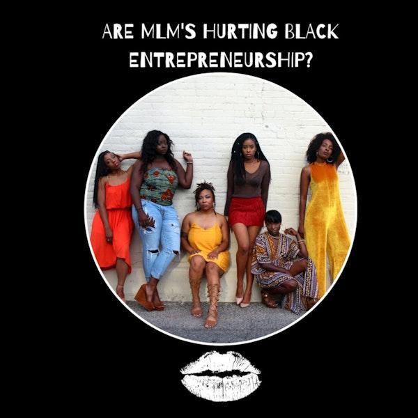 Episode 7 (Season 1 Finale) Are MLM's Hurting Black Entrepreneurship?