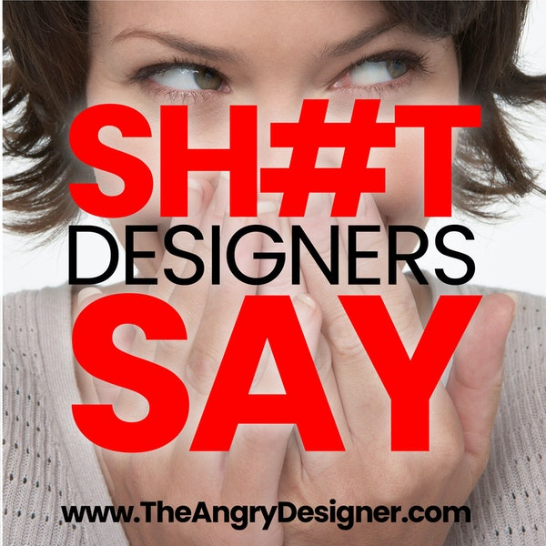 The SH#T designers say! A comedic list of things that we've all said to a client.
