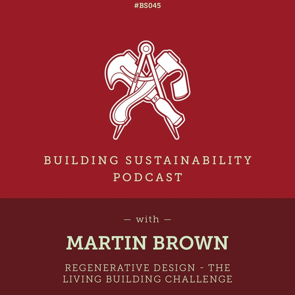 Regenerative Design - The Living Building Challenge - Martin Brown - BS045 Image
