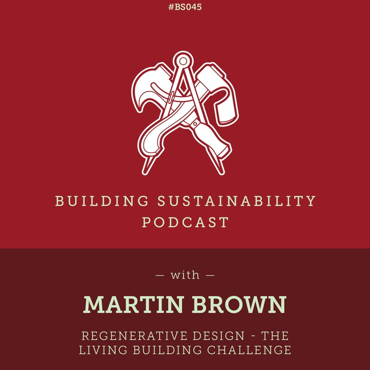 Regenerative Design - The Living Building Challenge - Martin Brown - BS045
