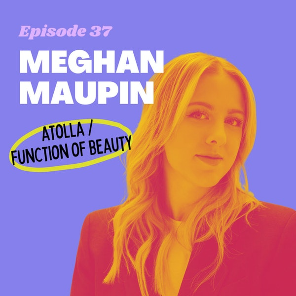 #37 - Personalizing Your Skincare Routine with Data with Meghan Maupin, Co-Founder of Atolla (acq. Function of Beauty)