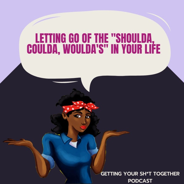 Letting go of the Shoulda, Coulda, Woulda in your life