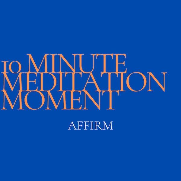10 Minute Meditation Moment - Affirm