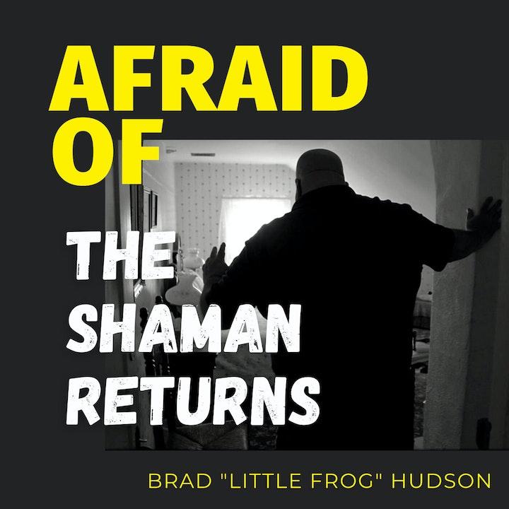 Afraid of The Shaman Returns