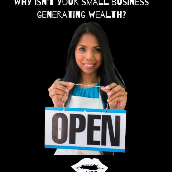 Season 3 Episode 3: Why Isn't Your Small Business Generating Wealth?