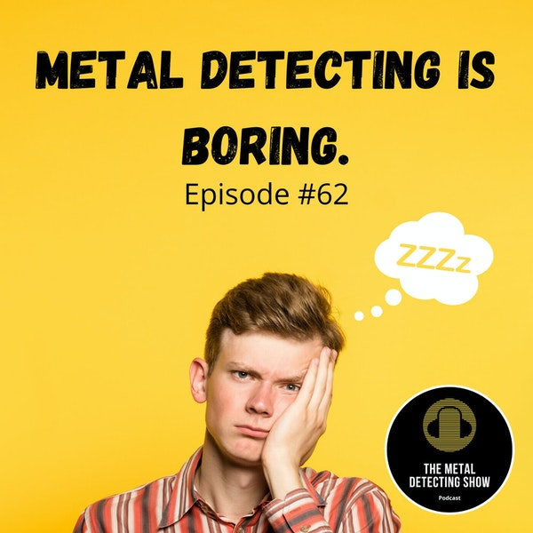 Is Metal Detecting Boring? My Wife Says Yes!
