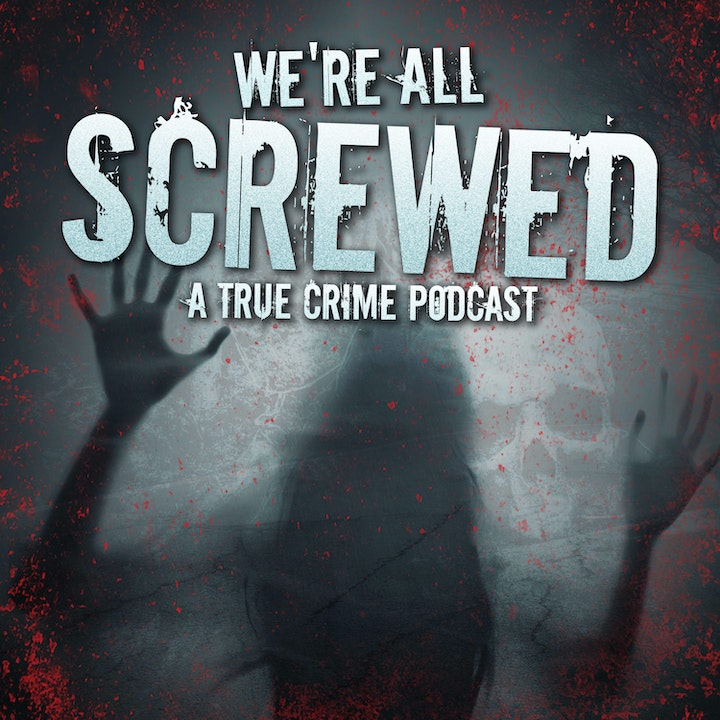 We're All Screwed: A True Crime Podcast