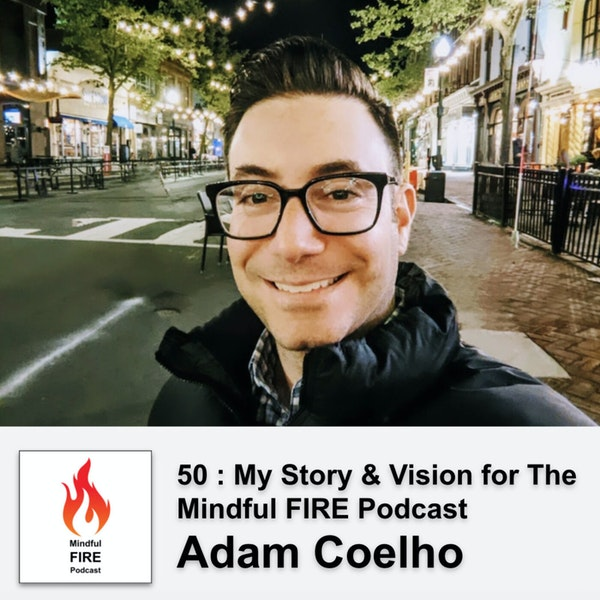 50 : My Story & Vision for The Mindful FIRE Podcast with Adam Coelho Image