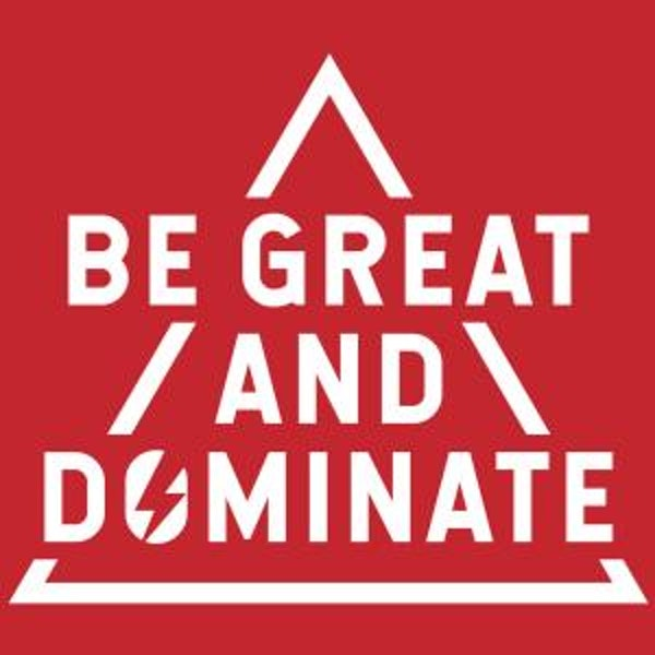 Be Great and Dominate