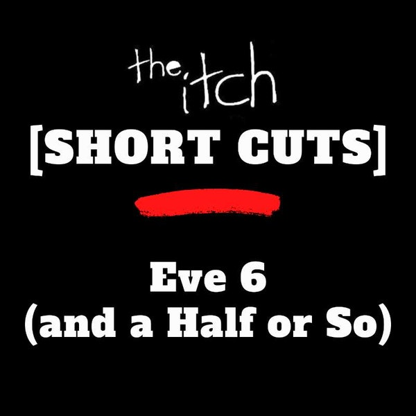 [Short Cuts] Eve 6 (and a Half or So)