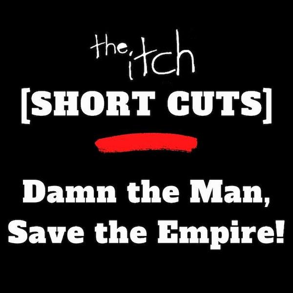 [Short Cuts] Damn the Man! Save the Empire!