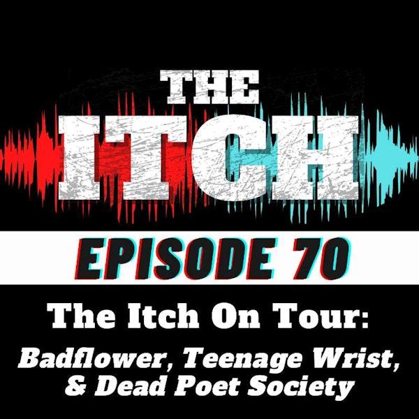 E70 The Itch On Tour: Badflower, Teenage Wrist, & Dead Poet Society