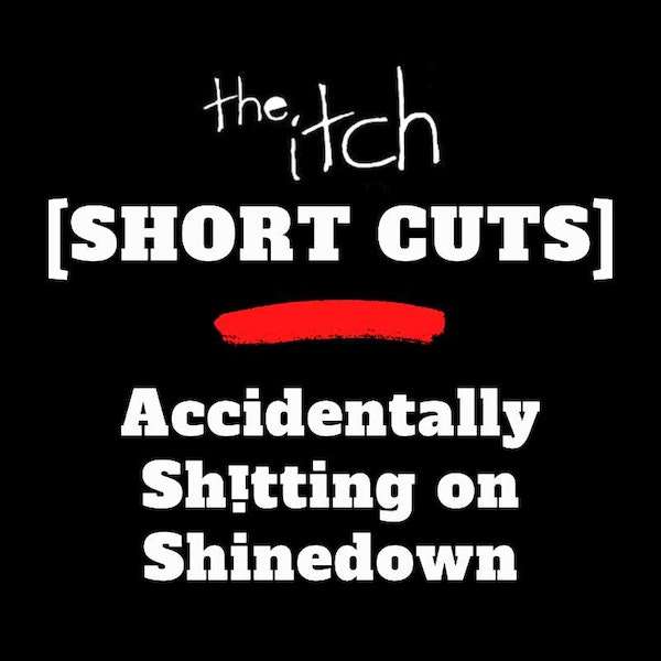 [Short Cuts] Accidentally Sh!tting on Shinedown