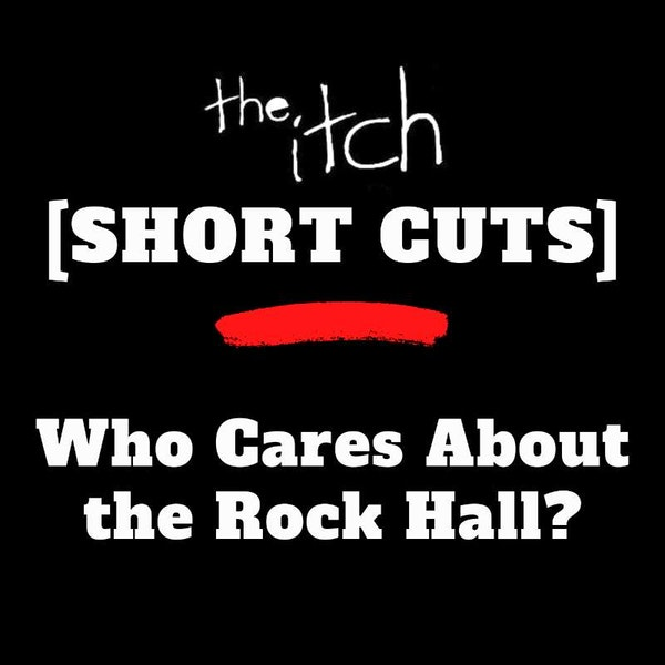 [Short Cuts] Who Cares About the Rock Hall?