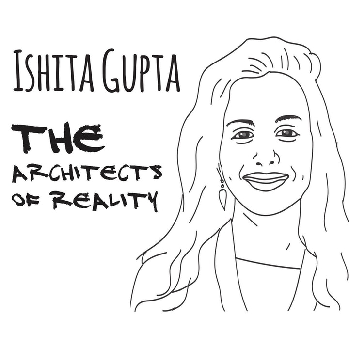 The Architects of Reality: Ishita Gupta – Part 1