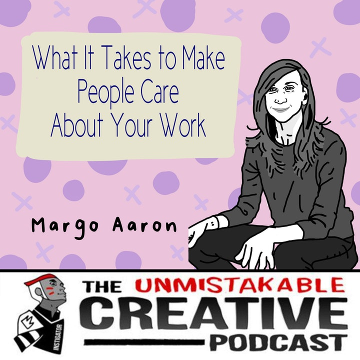 What It Takes to Make People Care About Your Work with Margo Aaron