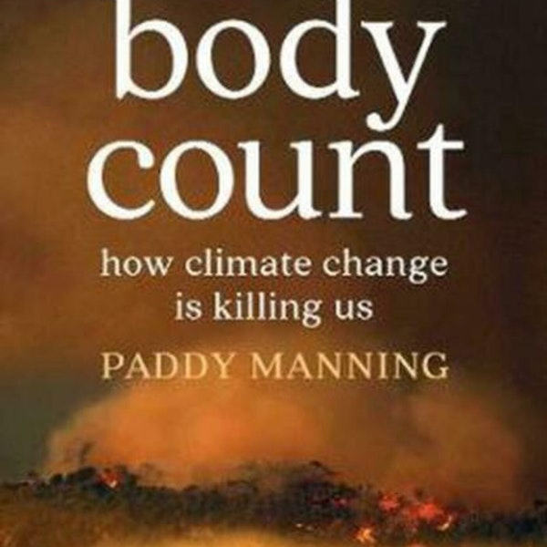 Paddy Manning tells real stories about real people in 'Body Count' to help us understand the climate crisis Image